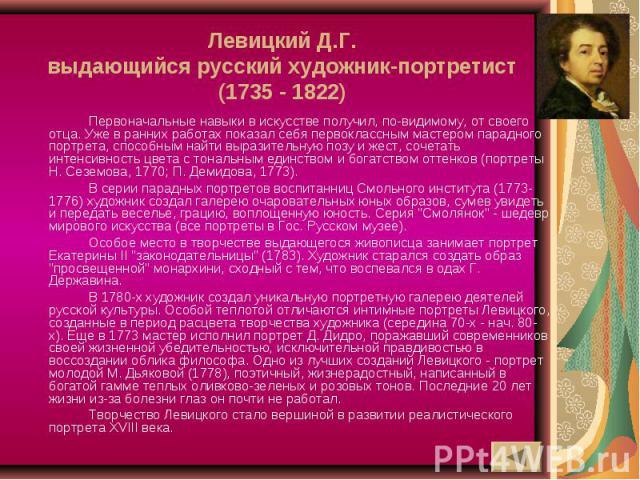 Левицкий Д.Г.выдающийся русский художник-портретист(1735 - 1822) Первоначальные навыки в искусстве получил, по-видимому, от своего отца. Уже в ранних работах показал себя первоклассным мастером парадного портрета, способным найти выразительную позу …