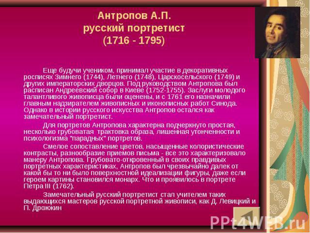 Антропов А.П.русский портретист(1716 - 1795) Еще будучи учеником, принимал участие в декоративных росписях Зимнего (1744), Летнего (1748), Царскосельского (1749) и других императорских дворцов. Под руководством Антропова был расписан Андреевский соб…