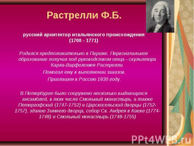 Растрелли Ф.Б. русский архитектор итальянского происхождения(1700 - 1771)Родился предположительно в Париже. Первоначальное образование получил под руководством отца - скульптора Карла-Варфоломея Растрелли. Помогал ему в выполнении заказов. Приглашен…
