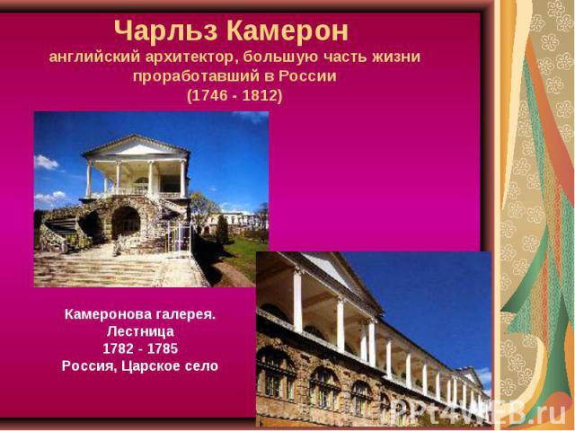 Чарльз Камерон английский архитектор, большую часть жизни проработавший в России(1746 - 1812) Камеронова галерея. Лестница1782 - 1785Россия, Царское село