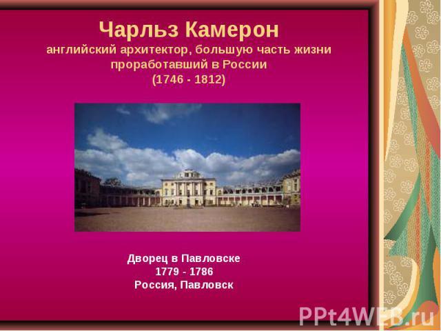 Чарльз Камеронанглийский архитектор, большую часть жизни проработавший в России(1746 - 1812) Дворец в Павловске1779 - 1786Россия, Павловск