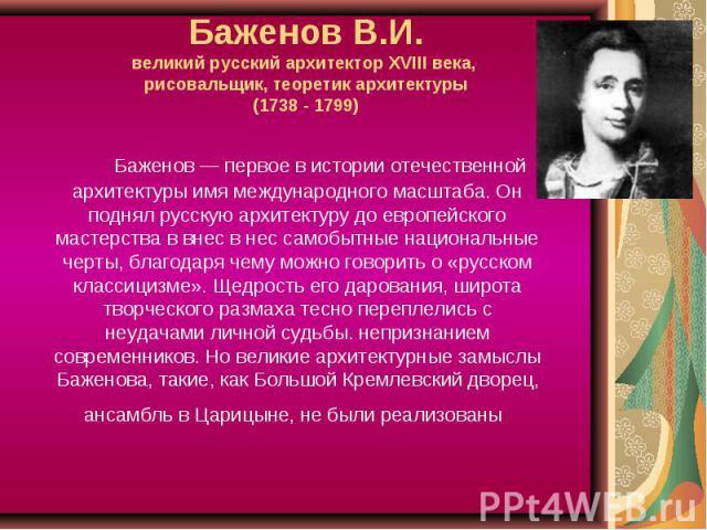 Баженов В.И.великий русский архитектор XVIII века, рисовальщик, теоретик архитектуры(1738 - 1799) Баженов — первое в истории отечественной архитектуры имя международного масштаба. Он поднял русскую архитектуру до европейского мастерства в внес в нес…
