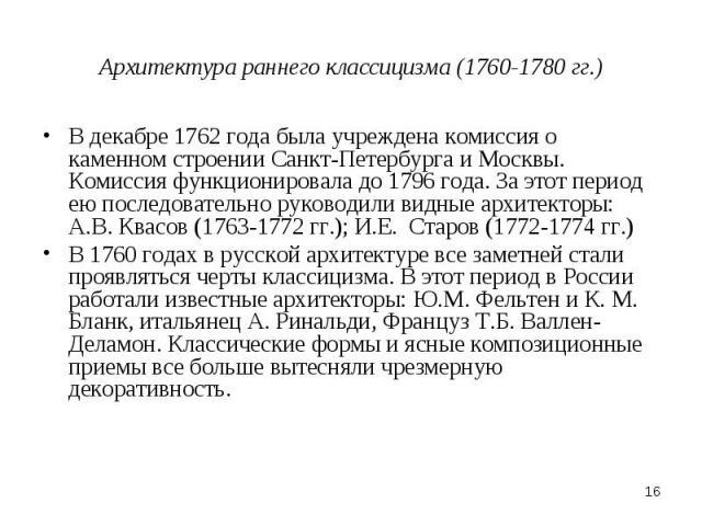 Архитектура раннего классицизма (1760-1780 гг.) В декабре 1762 года была учреждена комиссия о каменном строении Санкт-Петербурга и Москвы. Комиссия функционировала до 1796 года. За этот период ею последовательно руководили видные архитекторы: А.В. К…