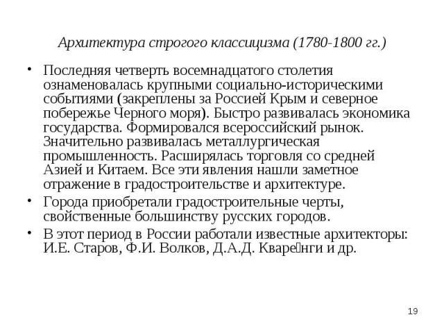 Архитектура строгого классицизма (1780-1800 гг.) Последняя четверть восемнадцатого столетия ознаменовалась крупными социально-историческими событиями (закреплены за Россией Крым и северное побережье Черного моря). Быстро развивалась экономика госуда…