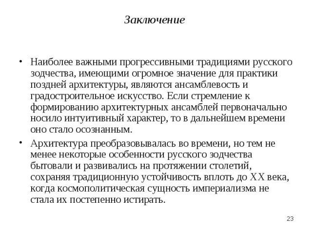 Заключение Наиболее важными прогрессивными традициями русского зодчества, имеющими огромное значение для практики поздней архитектуры, являются ансамблевость и градостроительное искусство. Если стремление к формированию архитектурных ансамблей перво…
