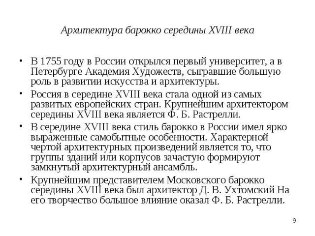 Архитектура барокко середины XVIII века В 1755 году в России открылся первый университет, а в Петербурге Академия Художеств, сыгравшие большую роль в развитии искусства и архитектуры.Россия в середине XVIII века стала одной из самых развитых европей…