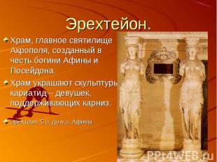 Эрехтейон. Храм, главное святилище Акрополя, созданный в честь богини Афины и По