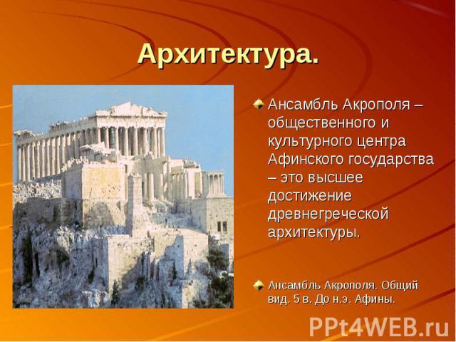 Архитектура. Ансамбль Акрополя – общественного и культурного центра Афинского государства – это высшее достижение древнегреческой архитектуры.Ансамбль Акрополя. Общий вид. 5 в. До н.э. Афины.
