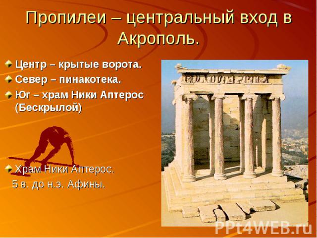 Пропилеи – центральный вход в Акрополь. Центр – крытые ворота.Север – пинакотека.Юг – храм Ники Аптерос (Бескрылой)Храм Ники Аптерос. 5 в. до н.э. Афины.