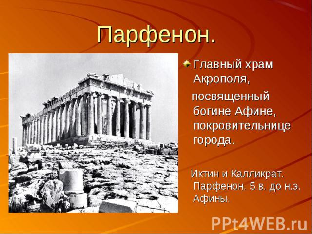 Парфенон. Главный храм Акрополя, посвященный богине Афине, покровительнице города. Иктин и Калликрат. Парфенон. 5 в. до н.э. Афины.