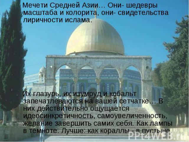 Мечети Средней Азии… Они- шедевры масштаба и колорита, они- свидетельства лиричности ислама. Их глазурь, их изумруд и кобальт запечатлеваются на вашей сетчатке… В них действительно ощущается идеосинкретичность, самоувеличенность, желание завершить с…