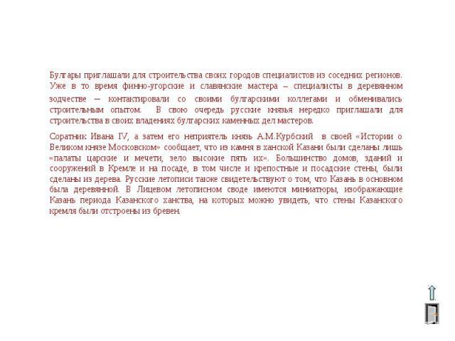 Булгары приглашали для строительства своих городов специалистов из соседних регионов. Уже в то время финно-угорские и славянские мастера – специалисты в деревянном зодчестве – контактировали со своими булгарскими коллегами и обменивались строительны…