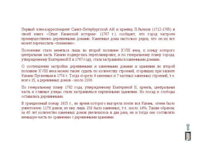 Первый член-корреспондент Санкт-Петербургской АН и краевед П.Рычков (1712-1765) в своей книге «Опыт Казанской истории» (1767 г.) сообщает, что город застроен преимущественно деревянными домами. Каменные дома настолько редки, что он их все может пере…