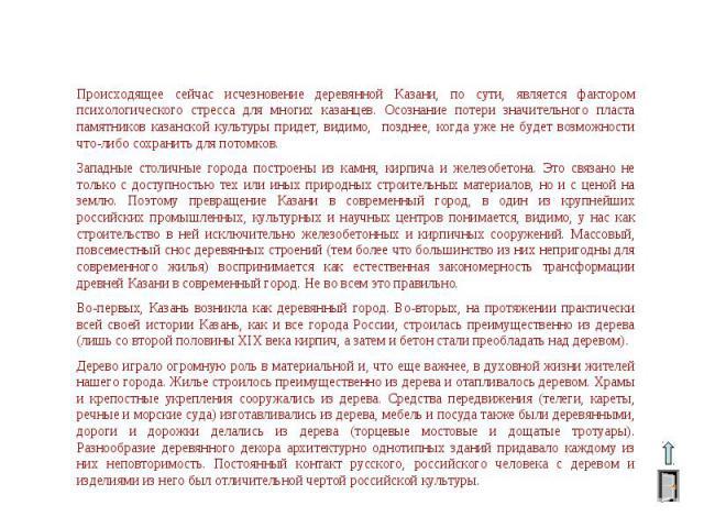 Происходящее сейчас исчезновение деревянной Казани, по сути, является фактором психологического стресса для многих казанцев. Осознание потери значительного пласта памятников казанской культуры придет, видимо, позднее, когда уже не будет возможности …