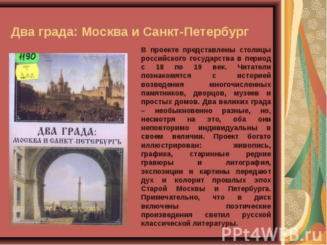 Два града: Москва и Санкт-Петербург В проекте представлены столицы российского государства в период с 18 по 19 век. Читатели познакомятся с историей возведения многочисленных памятников, дворцов, музеев и простых домов. Два великих града – необыкнов…