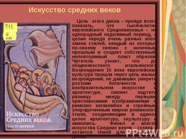Искусство средних веков Цель этого диска – прежде всего показать, что тысячелетие европейского Средневековья – не однородный неделимый период, а целая череда очень разных эпох, смена стилей, каждый из которых по-своему связан с античным прошлым и со…