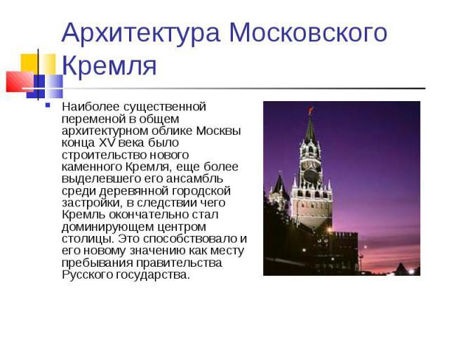 Архитектура Московского Кремля Наиболее существенной переменой в общем архитектурном облике Москвы конца XV века было строительство нового каменного Кремля, еще более выделевшего его ансамбль среди деревянной городской застройки, в следствии чего Кр…