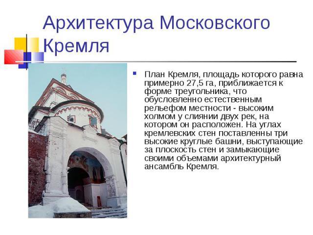 Архитектура Московского Кремля План Кремля, площадь которого равна примерно 27,5 га, приближается к форме треугольника, что обусловленно естественным рельефом местности - высоким холмом у слиянии двух рек, на котором он расположен. На углах кремлевс…