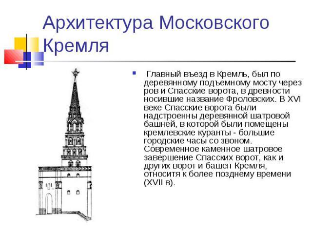 Архитектура Московского Кремля Главный въезд в Кремль, был по деревянному подъемному мосту через ров и Спасские ворота, в древности носившие название Фроловских. В XVI веке Спасские ворота были надстроенны деревянной шатровой башней, в которой были …
