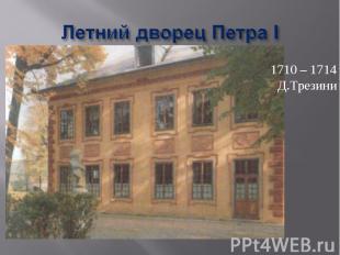 Летний дворец Петра I 1710 – 1714Д.Трезини