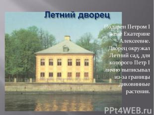 Летний дворец Подарен Петром I жене Екатерине Алексеевне.Дворец окружал Летний с