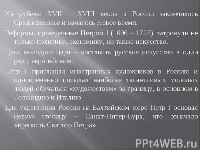На рубеже XVII – XVIII веков в России закончилось Средневековье и началось Новое время.Реформы, проведенные Петром I (1696 – 1725), затронули не только политику, экономику, но также искусство.Цель молодого царя – поставить русское искусство в один р…