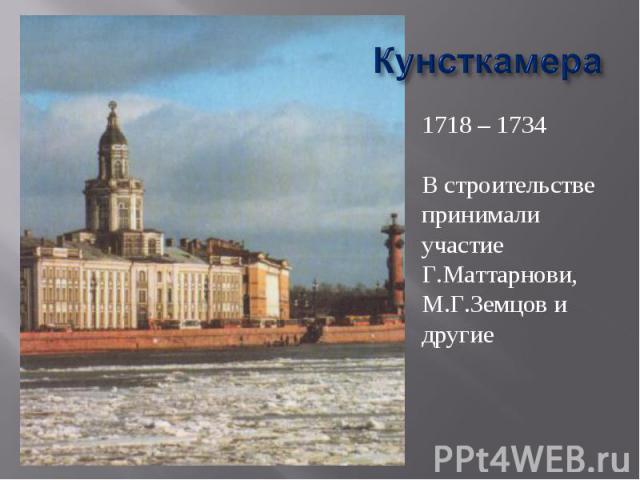 Кунсткамера 1718 – 1734В строительстве принимали участие Г.Маттарнови, М.Г.Земцов и другие