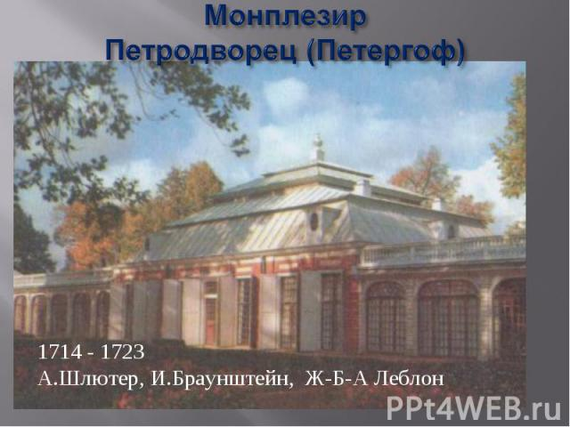МонплезирПетродворец (Петергоф) 1714 - 1723А.Шлютер, И.Браунштейн, Ж-Б-А Леблон