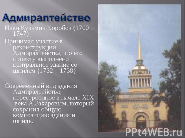 Адмиралтейство Иван Кузьмич Коробов (1700 – 1747)Принимал участие в реконструкции Адмиралтейства, по его проекту выполнено центральное здание со шпилем (1732 – 1738)Современный вид здания Адмиралтейства, перестроенное в начале XIX века А.Захаровым, …