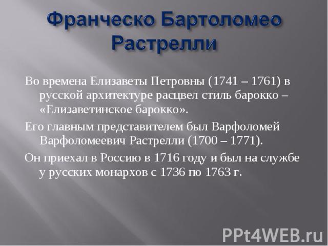 Франческо БартоломеоРастрелли Во времена Елизаветы Петровны (1741 – 1761) в русской архитектуре расцвел стиль барокко – «Елизаветинское барокко». Его главным представителем был Варфоломей Варфоломеевич Растрелли (1700 – 1771). Он приехал в Россию в …