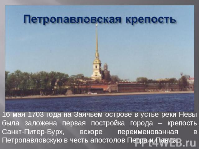 Петропавловская крепость 16 мая 1703 года на Заячьем острове в устье реки Невы была заложена первая постройка города – крепость Санкт-Питер-Бурх, вскоре переименованная в Петропавловскую в честь апостолов Петра и Павла.
