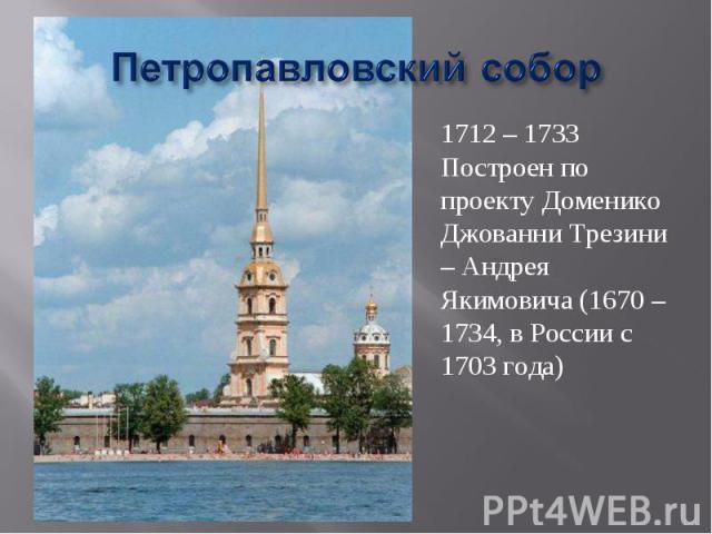 Петропавловский собор 1712 – 1733Построен по проекту Доменико Джованни Трезини – Андрея Якимовича (1670 – 1734, в России с 1703 года)