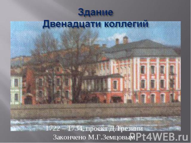ЗданиеДвенадцати коллегий 1722 – 1734, проект Д.ТрезиниЗакончено М.Г.Земцовым