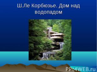 Ш.Ле Корбюзье. Дом над водопадом