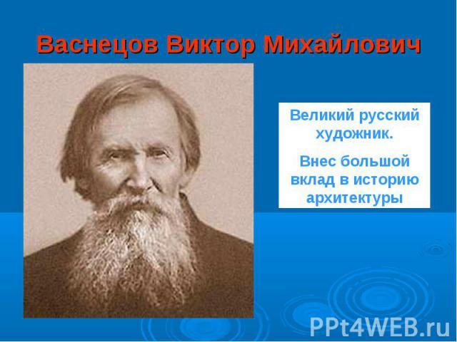 Васнецов Виктор Михайлович Великий русский художник.Внес большой вклад в историю архитектуры