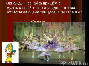 Однажды Незнайка пришёл в музыкальный театр и увидел, что все артисты на сцене т