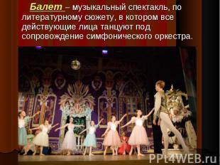 Балет – музыкальный спектакль, по литературному сюжету, в котором все действующи