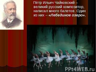 Пётр Ильич Чайковский – великий русский композитор, написал много балетов. Один