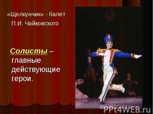 «Щелкунчик» - балет П.И. Чайковского Солисты – главные действующие герои.
