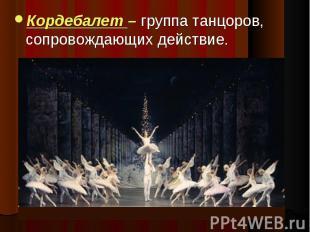 Кордебалет – группа танцоров, сопровождающих действие.