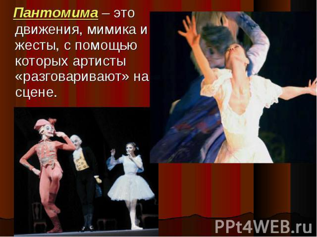 Пантомима – это движения, мимика и жесты, с помощью которых артисты «разговаривают» на сцене.