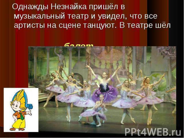 Однажды Незнайка пришёл в музыкальный театр и увидел, что все артисты на сцене танцуют. В театре шёл балет.
