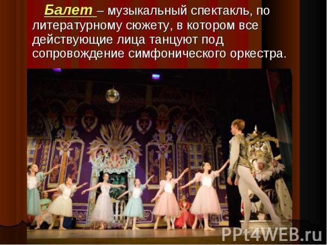Балет – музыкальный спектакль, по литературному сюжету, в котором все действующие лица танцуют под сопровождение симфонического оркестра.