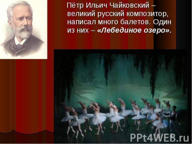 Пётр Ильич Чайковский – великий русский композитор, написал много балетов. Один из них – «Лебединое озеро».