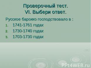 Проверочный тест.VI. Выбери ответ. Русское барокко господствовало в : 1741-1761
