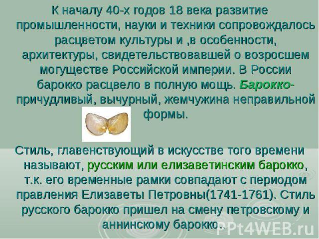 К началу 40-х годов 18 века развитие промышленности, науки и техники сопровождалось расцветом культуры и ,в особенности, архитектуры, свидетельствовавшей о возросшем могуществе Российской империи. В России барокко расцвело в полную мощь. Барокко- пр…