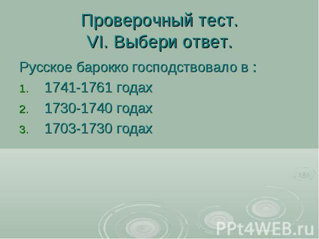 Проверочный тест.VI. Выбери ответ. Русское барокко господствовало в : 1741-1761 годах 1730-1740 годах 1703-1730 годах