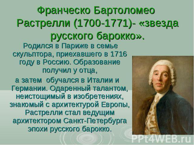 Франческо Бартоломео Растрелли (1700-1771)- «звезда русского барокко». Родился в Париже в семье скульптора, приехавшего в 1716 году в Россию. Образование получил у отца, а затем обучался в Италии и Германии. Одаренный талантом, неистощимый в изобрет…
