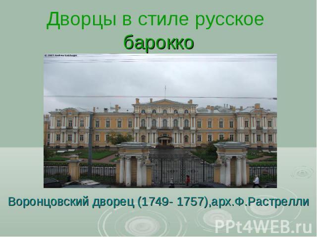 Дворцы в стиле русское барокко Воронцовский дворец (1749- 1757),арх.Ф.Растрелли