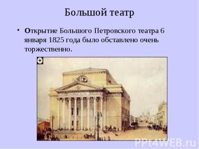 Большой театр Открытие Большого Петровского театра 6 января 1825 года было обставлено очень торжественно.